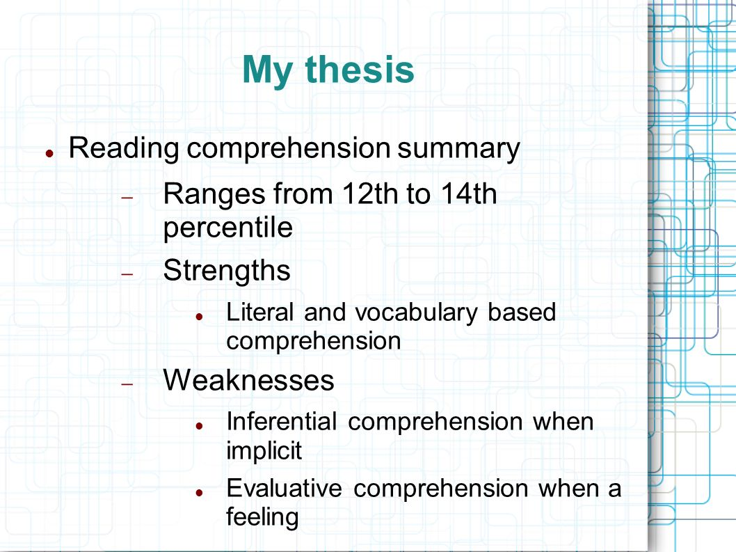My thesis Reading comprehension summary Ranges from 12th to 14th percentile Strengths Literal and vocabulary based comprehension Weaknesses Inferentia