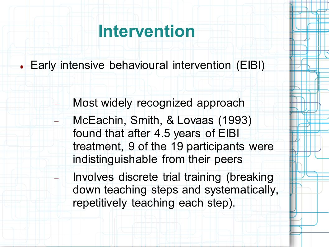 Intervention Early intensive behavioural intervention (EIBI) Most widely recognized approach McEachin, Smith, & Lovaas (1993) found that after 4.5 yea