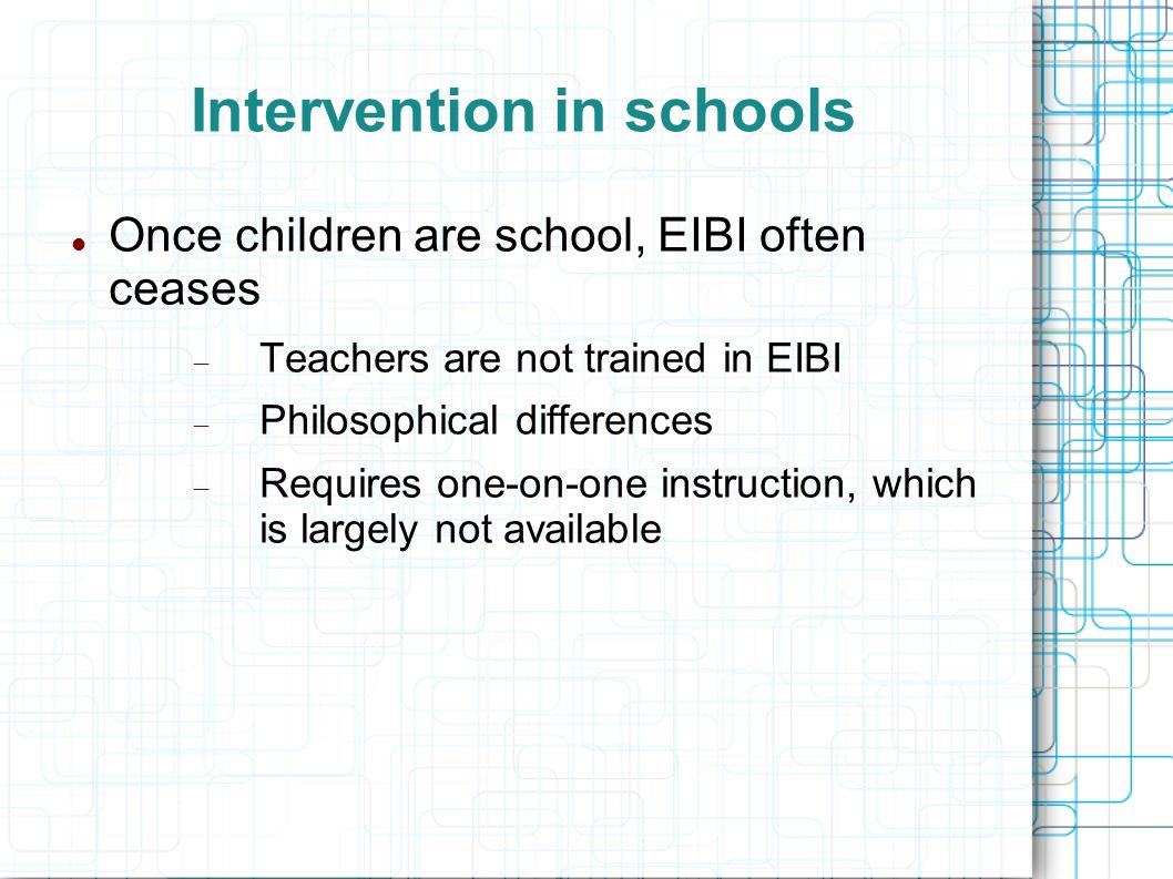 Intervention in schools Once children are school, EIBI often ceases Teachers are not trained in EIBI Philosophical differences Requires one-on-one ins