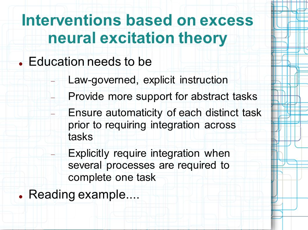 Interventions based on excess neural excitation theory Education needs to be Law-governed, explicit instruction Provide more support for abstract task