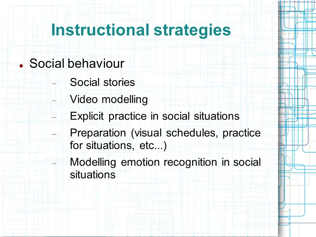 Instructional strategies Social behaviour Social stories Video modelling Explicit practice in social situations Preparation (visual schedules, practic