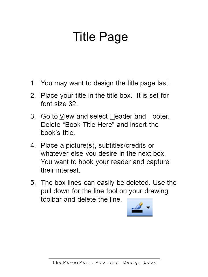 T h e P o w e r P o i n t P u b l i s h e r D e s i g n B o o k Title Page 1.You may want to design the title page last. 2.Place your title in the tit
