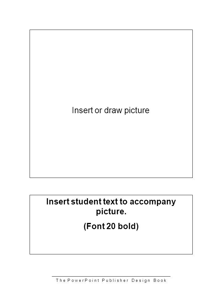 T h e P o w e r P o i n t P u b l i s h e r D e s i g n B o o k Insert or draw picture Insert student text to accompany picture. (Font 20 bold)
