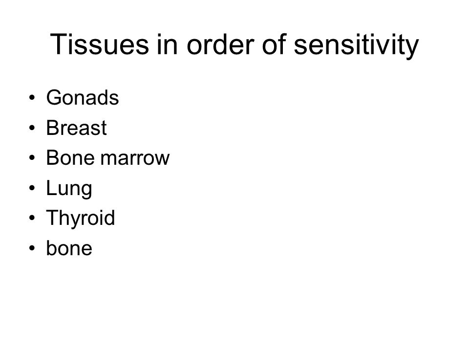 Tissues in order of sensitivity Gonads Breast Bone marrow Lung Thyroid bone