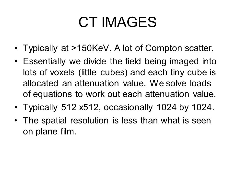CT IMAGES Typically at >150KeV. A lot of Compton scatter. Essentially we divide the field being imaged into lots of voxels (little cubes) and each tin