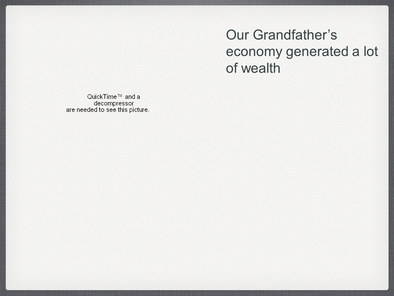 Our Grandfathers economy generated a lot of wealth