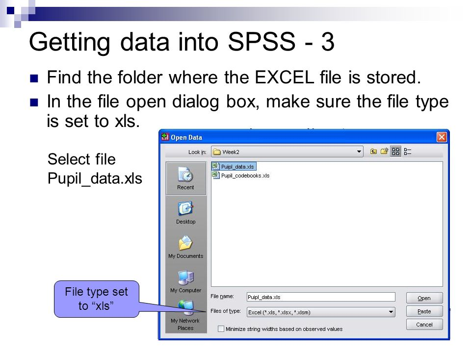 10 Getting data into SPSS - 3 Find the folder where the EXCEL file is stored. In the file open dialog box, make sure the file type is set to xls. File