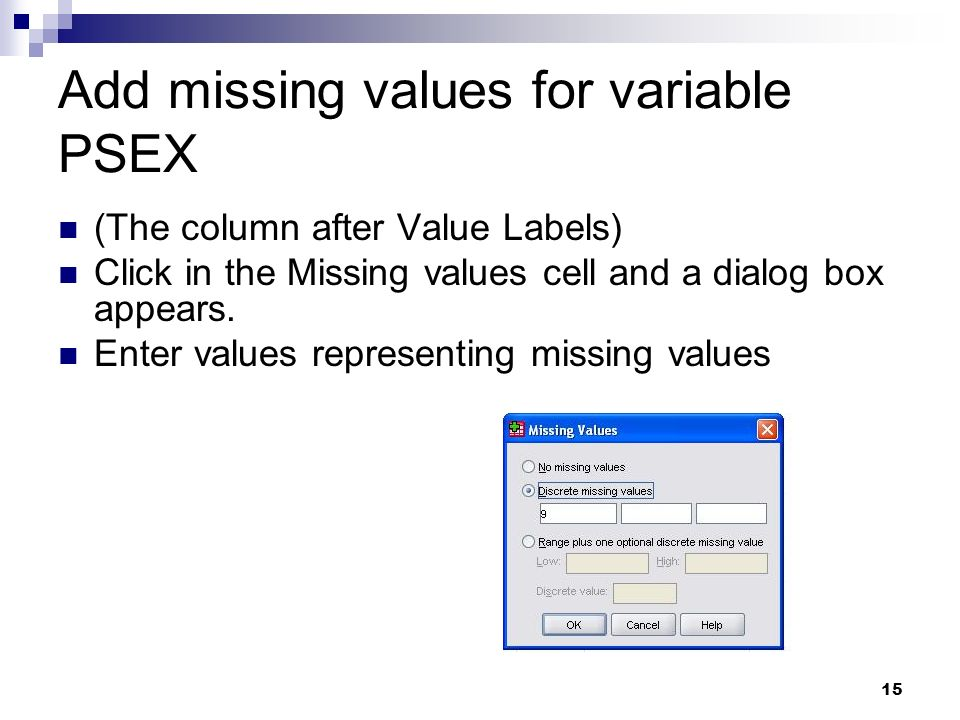 15 Add missing values for variable PSEX (The column after Value Labels) Click in the Missing values cell and a dialog box appears. Enter values repres