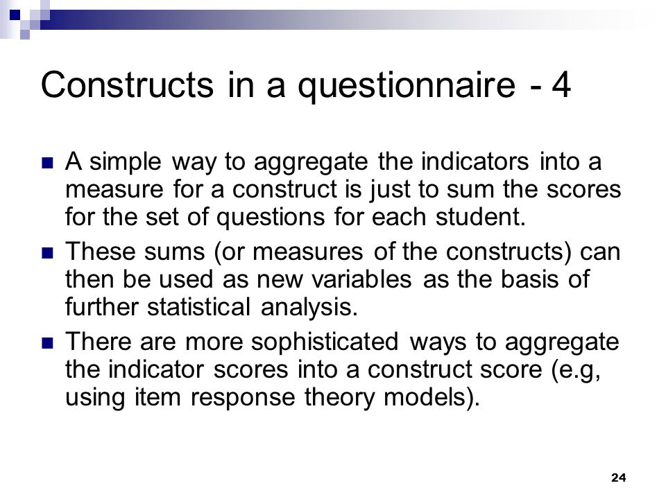 24 Constructs in a questionnaire - 4 A simple way to aggregate the indicators into a measure for a construct is just to sum the scores for the set of