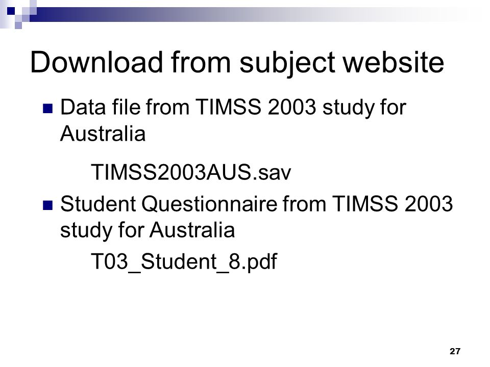 27 Download from subject website Data file from TIMSS 2003 study for Australia TIMSS2003AUS.sav Student Questionnaire from TIMSS 2003 study for Austra