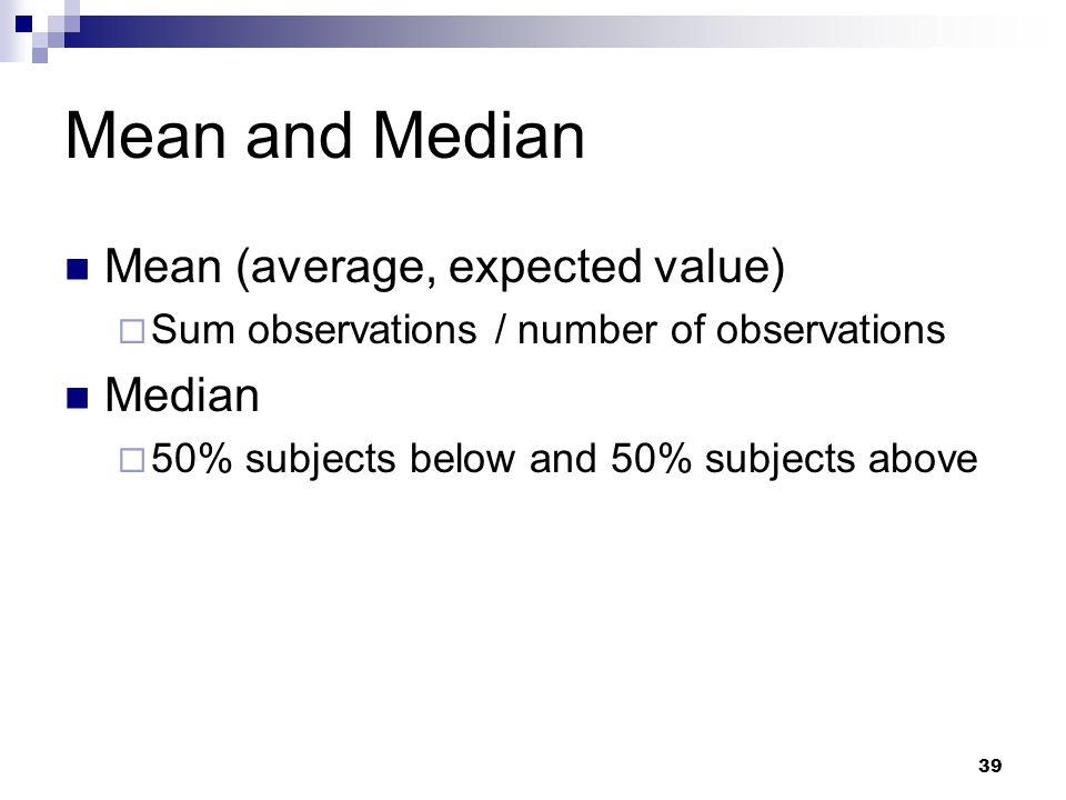 39 Mean and Median Mean (average, expected value) Sum observations / number of observations Median 50% subjects below and 50% subjects above