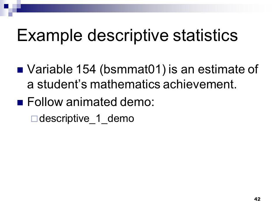 42 Example descriptive statistics Variable 154 (bsmmat01) is an estimate of a students mathematics achievement. Follow animated demo: descriptive_1_de