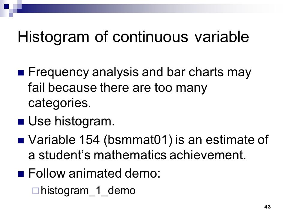 43 Histogram of continuous variable Frequency analysis and bar charts may fail because there are too many categories. Use histogram. Variable 154 (bsm