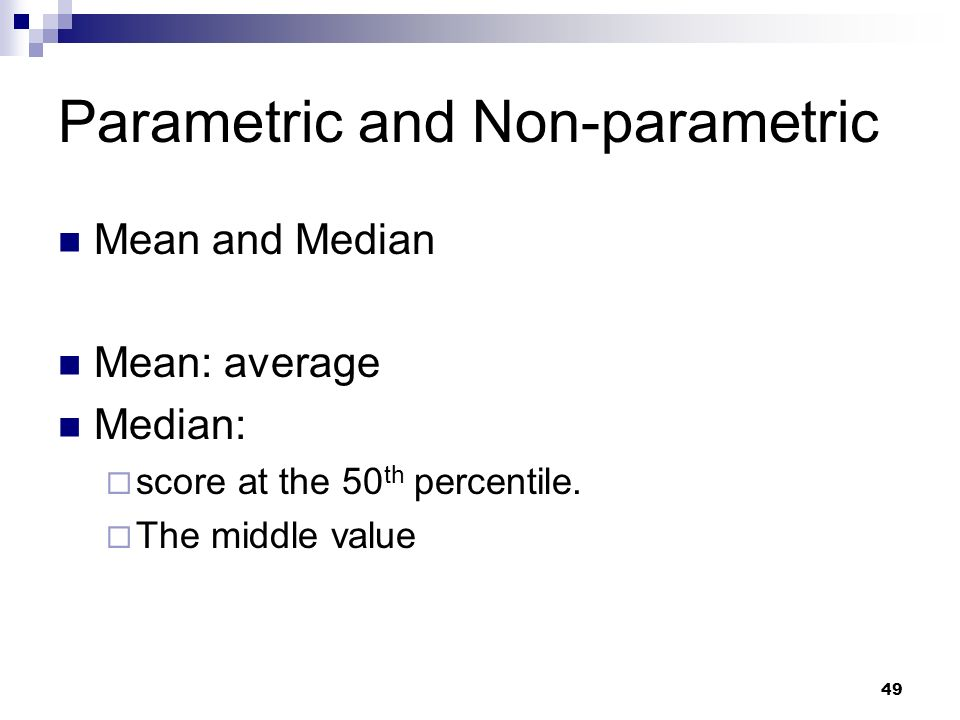 49 Parametric and Non-parametric Mean and Median Mean: average Median: score at the 50 th percentile. The middle value