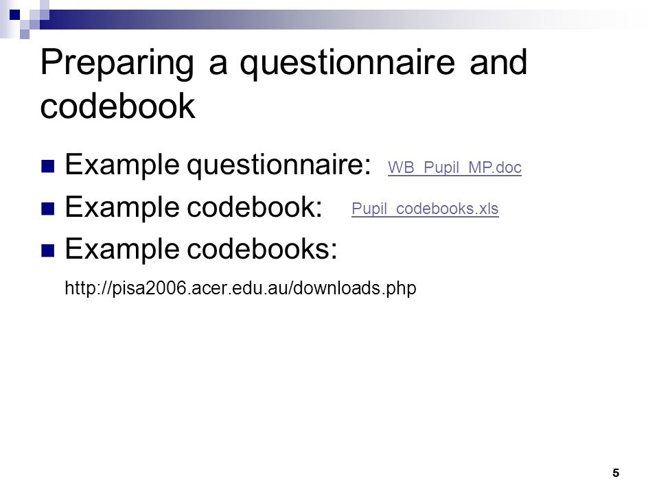 5 Preparing a questionnaire and codebook Example questionnaire: Example codebook: Example codebooks: http://pisa2006.acer.edu.au/downloads.php WB_Pupi
