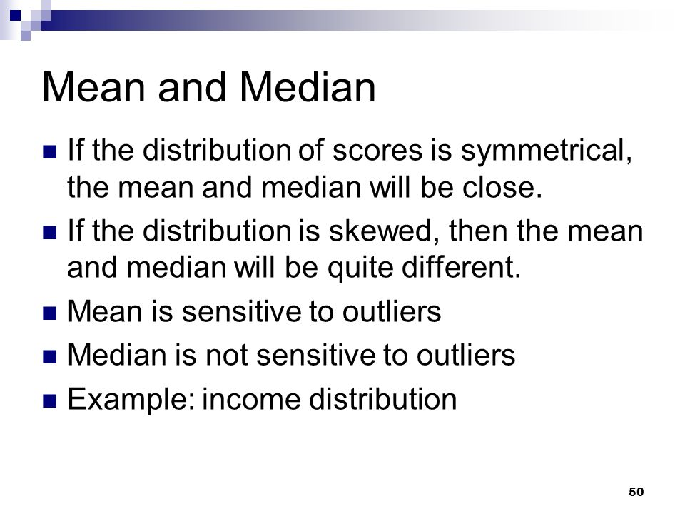 50 Mean and Median If the distribution of scores is symmetrical, the mean and median will be close. If the distribution is skewed, then the mean and m