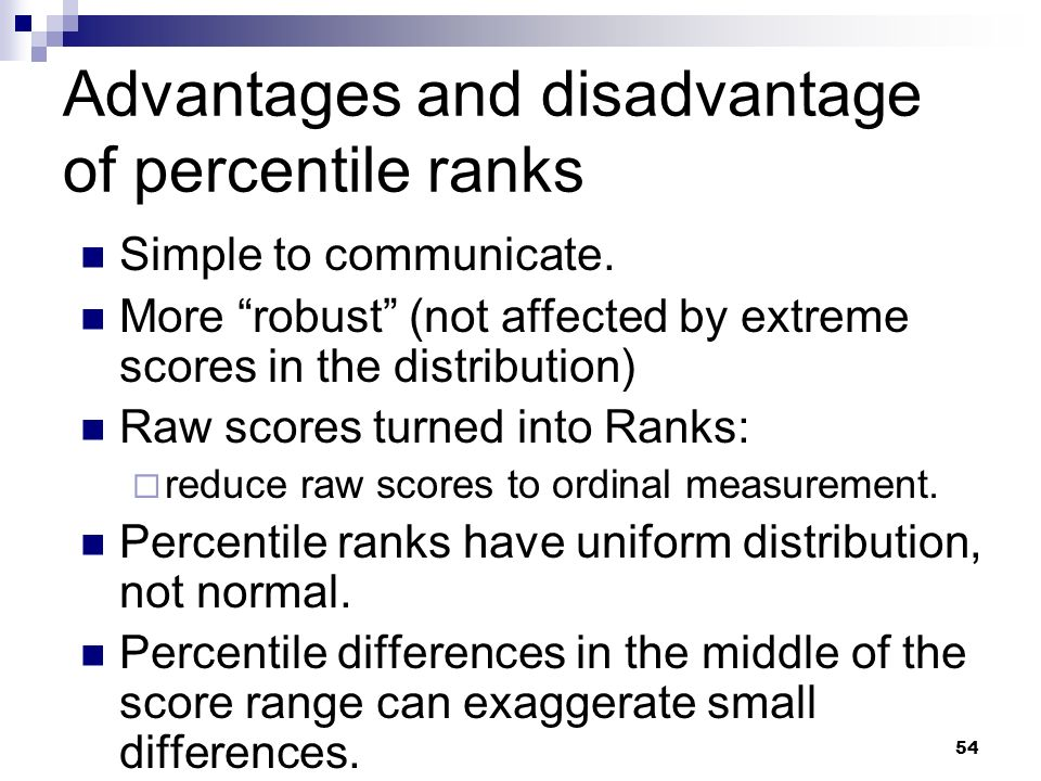 54 Advantages and disadvantage of percentile ranks Simple to communicate. More robust (not affected by extreme scores in the distribution) Raw scores
