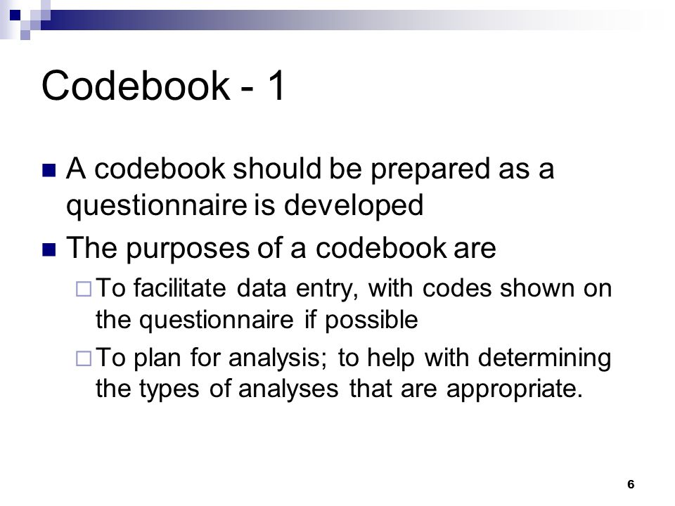 6 Codebook - 1 A codebook should be prepared as a questionnaire is developed The purposes of a codebook are To facilitate data entry, with codes shown