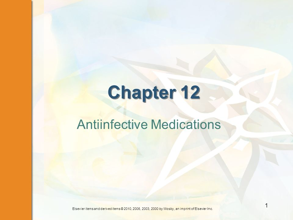 Elsevier items and derived items © 2010, 2006, 2003, 2000 by Mosby, an imprint of Elsevier Inc. 1 Chapter 12 Antiinfective Medications
