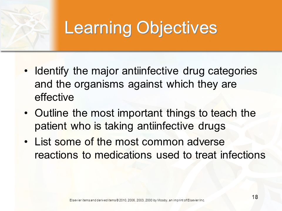 Elsevier items and derived items © 2010, 2006, 2003, 2000 by Mosby, an imprint of Elsevier Inc. 18 Learning Objectives Identify the major antiinfectiv