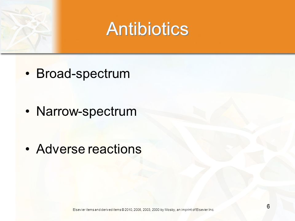 Elsevier items and derived items © 2010, 2006, 2003, 2000 by Mosby, an imprint of Elsevier Inc. 6 Antibiotics Broad-spectrum Narrow-spectrum Adverse r