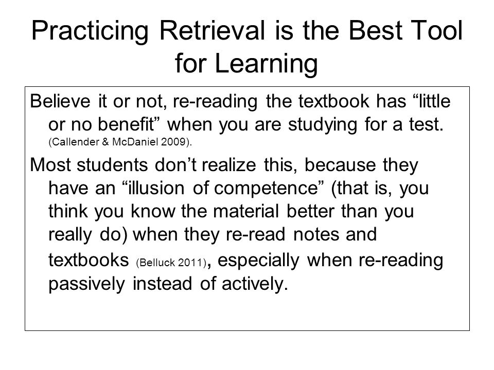 Practicing Retrieval is the Best Tool for Learning Believe it or not, re-reading the textbook has little or no benefit when you are studying for a tes