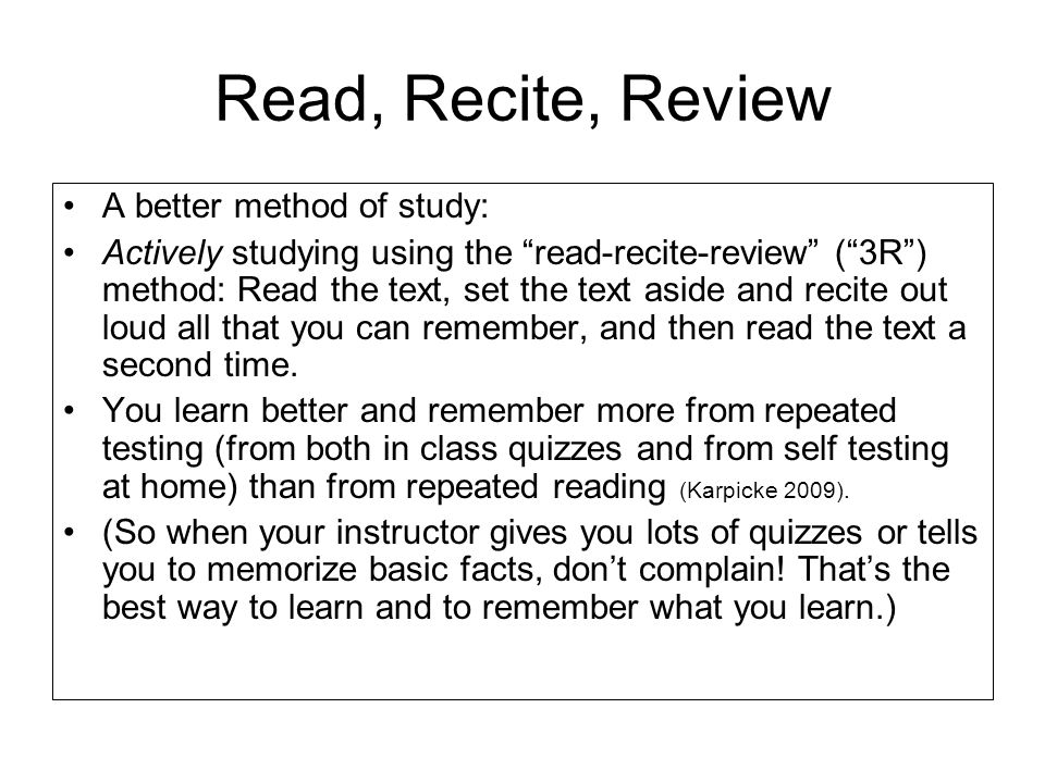 Read, Recite, Review A better method of study: Actively studying using the read-recite-review (3R) method: Read the text, set the text aside and recit