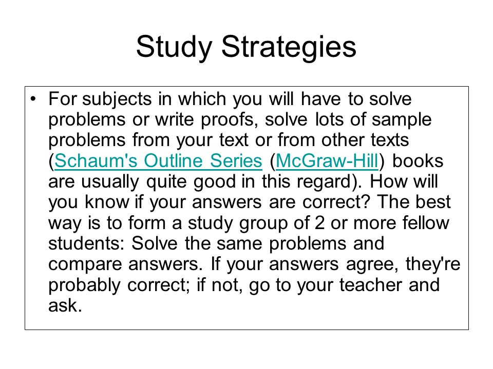 Study Strategies For subjects in which you will have to solve problems or write proofs, solve lots of sample problems from your text or from other tex