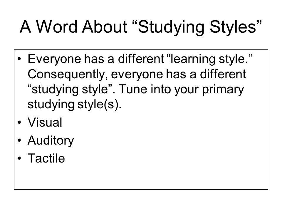 A Word About Studying Styles Everyone has a different learning style. Consequently, everyone has a different studying style. Tune into your primary st