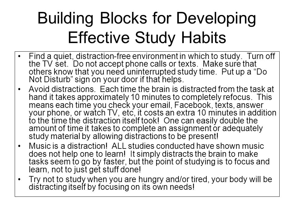 Building Blocks for Developing Effective Study Habits Find a quiet, distraction-free environment in which to study. Turn off the TV set. Do not accept