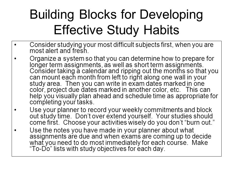 Building Blocks for Developing Effective Study Habits Consider studying your most difficult subjects first, when you are most alert and fresh. Organiz
