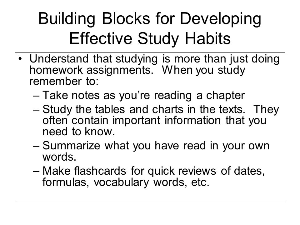 Building Blocks for Developing Effective Study Habits Understand that studying is more than just doing homework assignments. When you study remember t