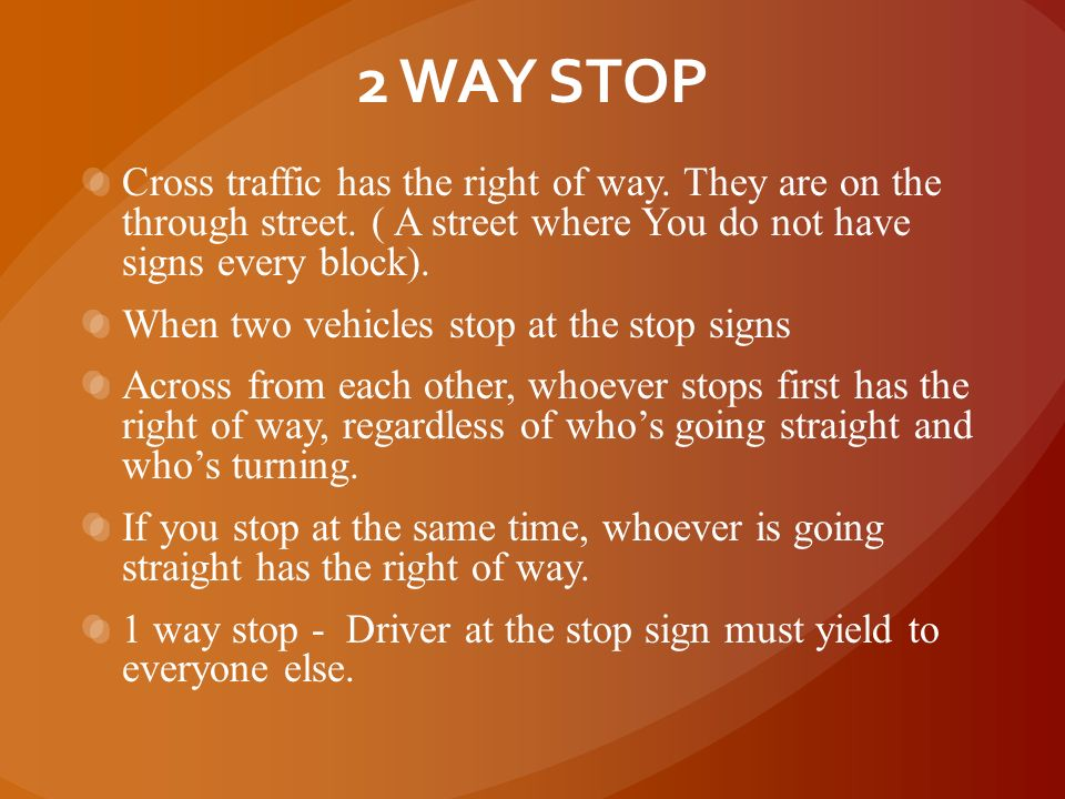 APPROACHING STOP SIGNS 1. You must recognize what kind of a stop it is. 2. 1 way? 2 way? 3 way? 4 way? 3. This dictates whose right of way. 4. Using t