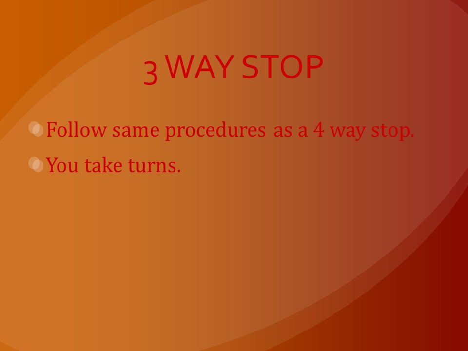 4 WAY STOP 1. Come to a complete stop at the appropriate place. 2. The driver who stopped first should be allowed to proceed first. You take turns. 3.