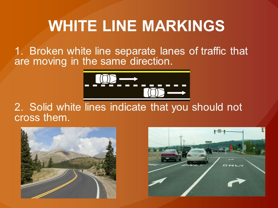 YELLOW LINE MARKINGS 1. Broken yellow line separates 2 way traffic 2. Solid yellow line – NO passing is allowed on the side of a road that has a solid