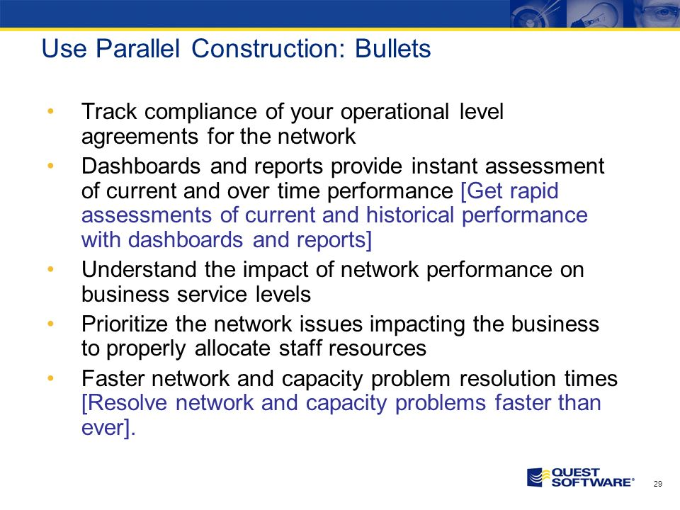 28 Use Parallel Construction: Bullets Track compliance of your operational level agreements for the network Dashboards and reports provide instant assessment of current and over time performance Understand the impact of network performance on business service levels Prioritize the network issues impacting the business to properly allocate staff resources Faster network and capacity problem resolution times