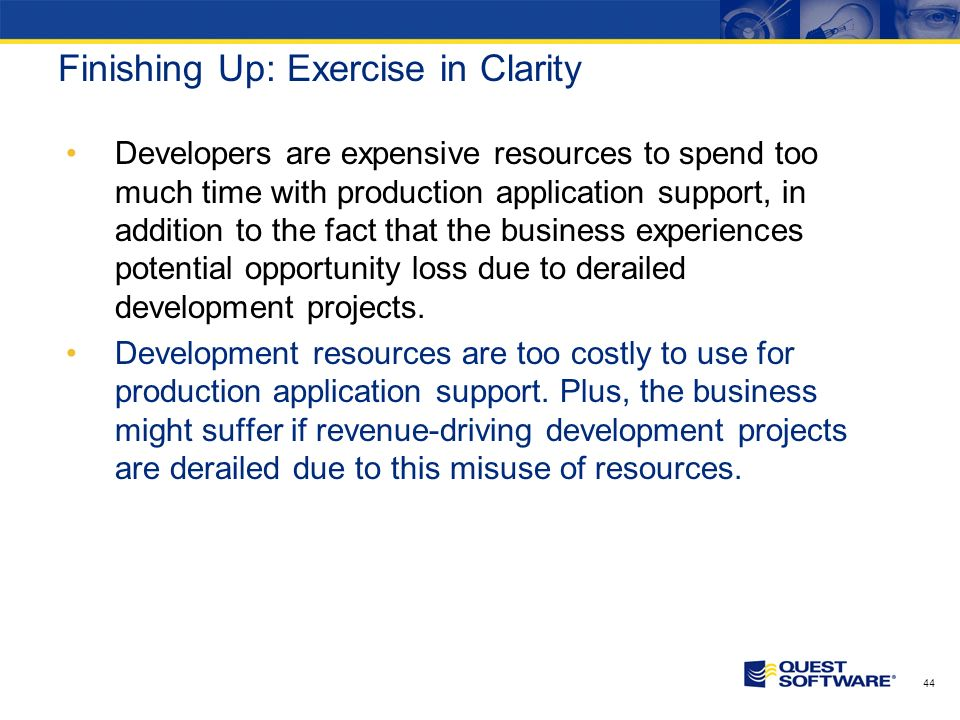 43 Finishing Up: Exercise in Clarity Developers are expensive resources to spend too much time with production application support, in addition to the fact that the business experiences potential opportunity loss due to derailed development projects.