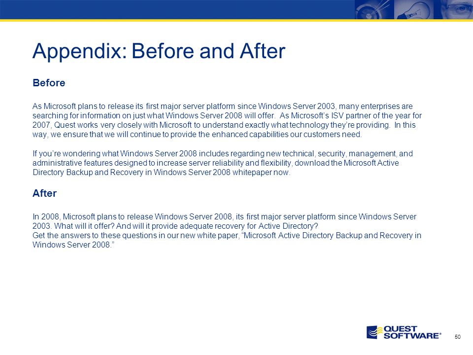 49 Appendix: Before and After Before Of the many advantages of using SQL Server to support business-critical applications, performance, manageability and ease of use are viewed as the most important from the perspective of a SQL Server professional.