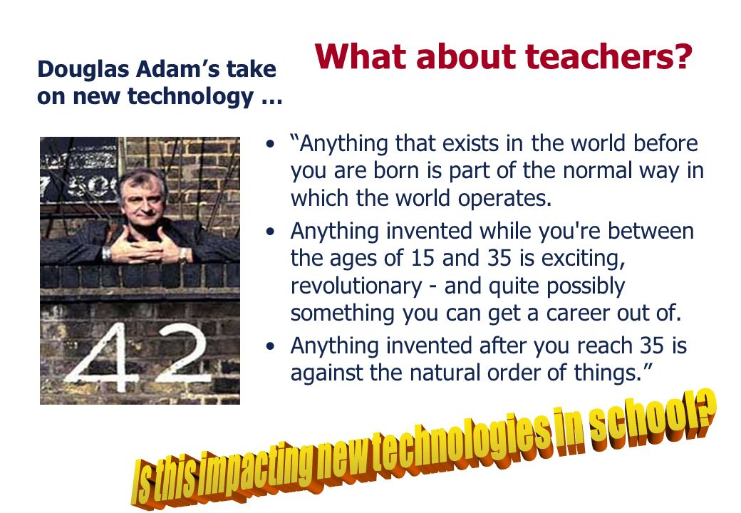 Douglas Adams take on new technology … Anything that exists in the world before you are born is part of the normal way in which the world operates. An
