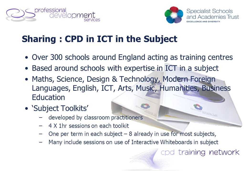 Sharing : CPD in ICT in the Subject Over 300 schools around England acting as training centres Based around schools with expertise in ICT in a subject