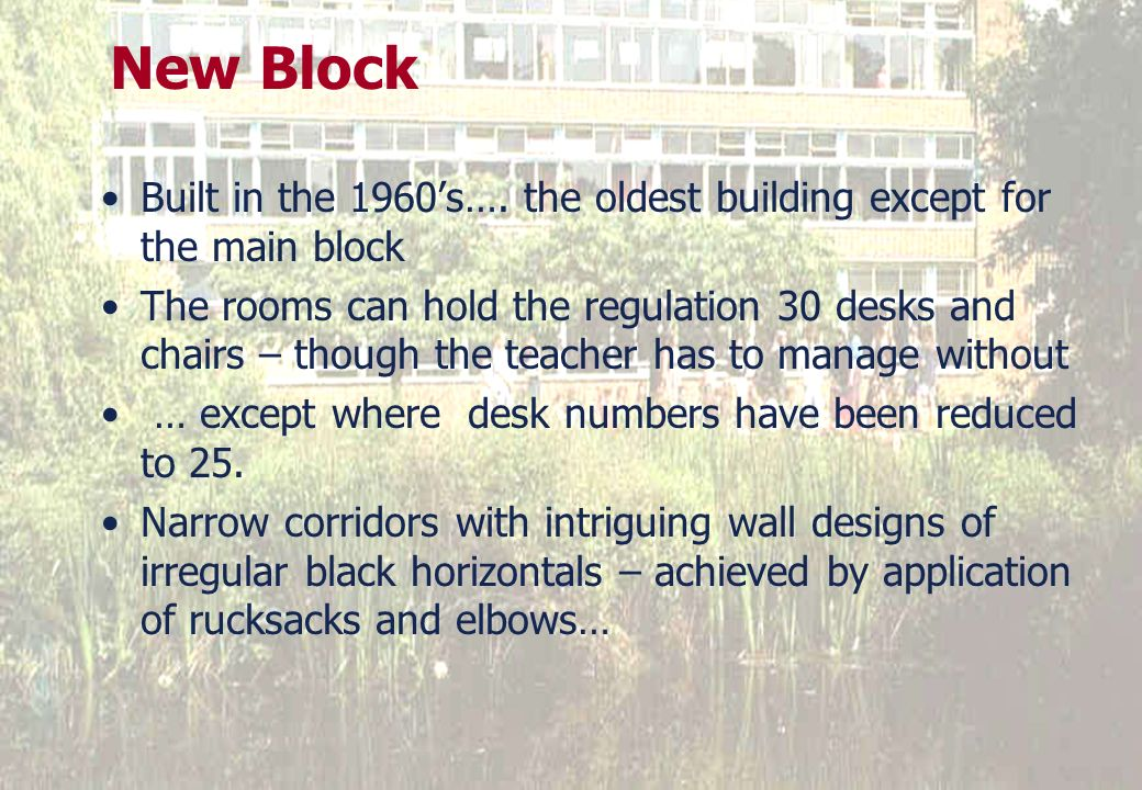 New Block Built in the 1960s…. the oldest building except for the main block The rooms can hold the regulation 30 desks and chairs – though the teache