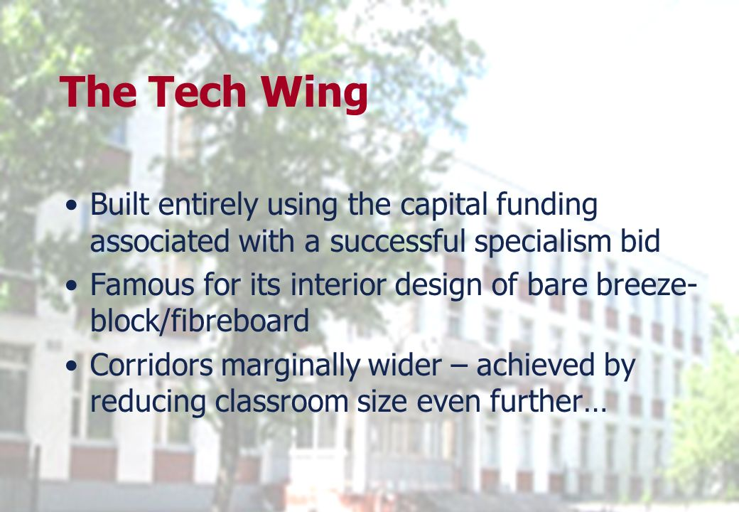 The Tech Wing Built entirely using the capital funding associated with a successful specialism bid Famous for its interior design of bare breeze- bloc