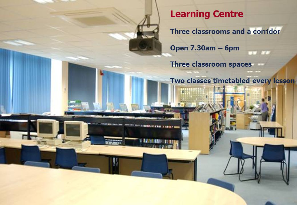 Learning Centre Three classrooms and a corridor Open 7.30am – 6pm Three classroom spaces Two classes timetabled every lesson
