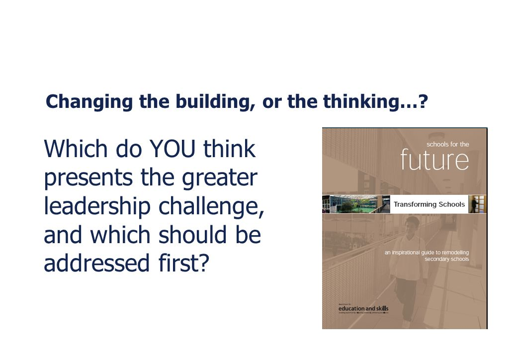 Changing the building, or the thinking…? Which do YOU think presents the greater leadership challenge, and which should be addressed first?