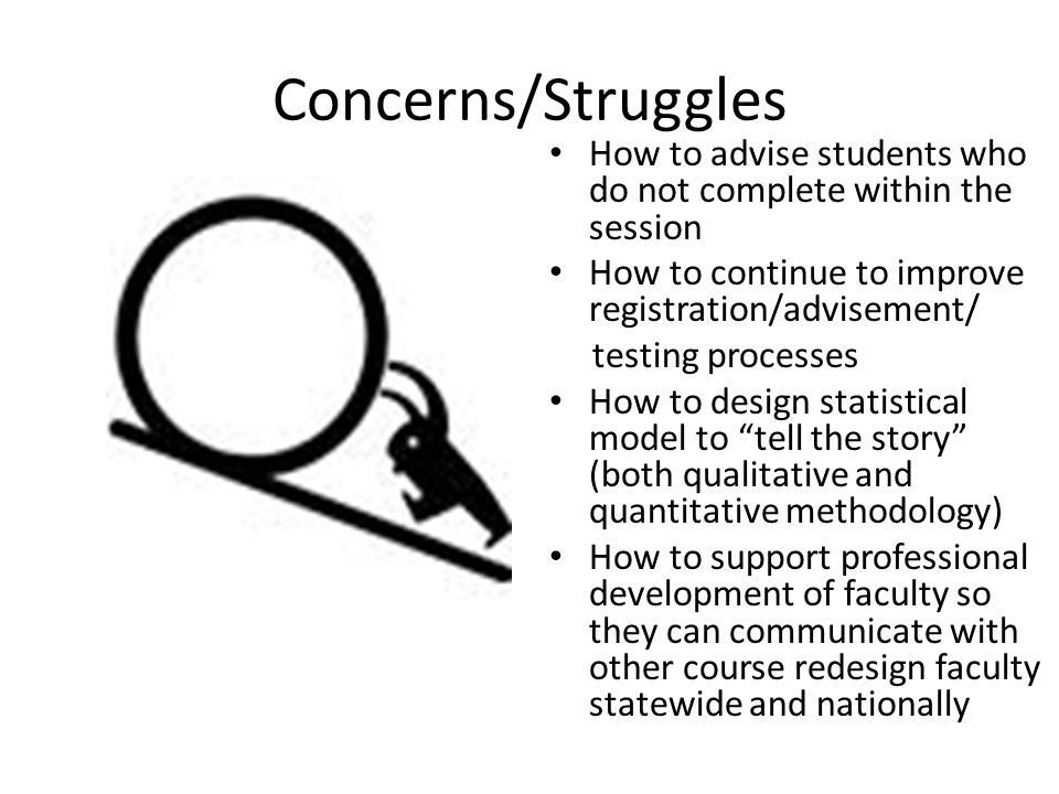Concerns/Struggles How to advise students who do not complete within the session How to continue to improve registration/advisement/ testing processes How to design statistical model to tell the story (both qualitative and quantitative methodology) How to support professional development of faculty so they can communicate with other course redesign faculty statewide and nationally