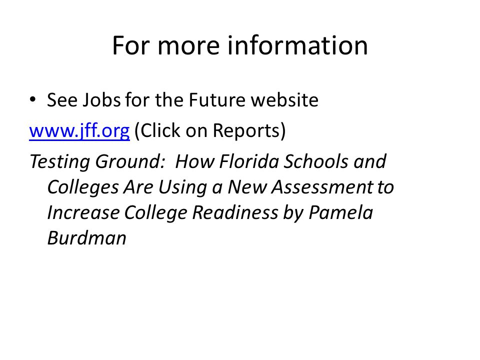 For more information See Jobs for the Future website   (Click on Reports) Testing Ground: How Florida Schools and Colleges Are Using a New Assessment to Increase College Readiness by Pamela Burdman