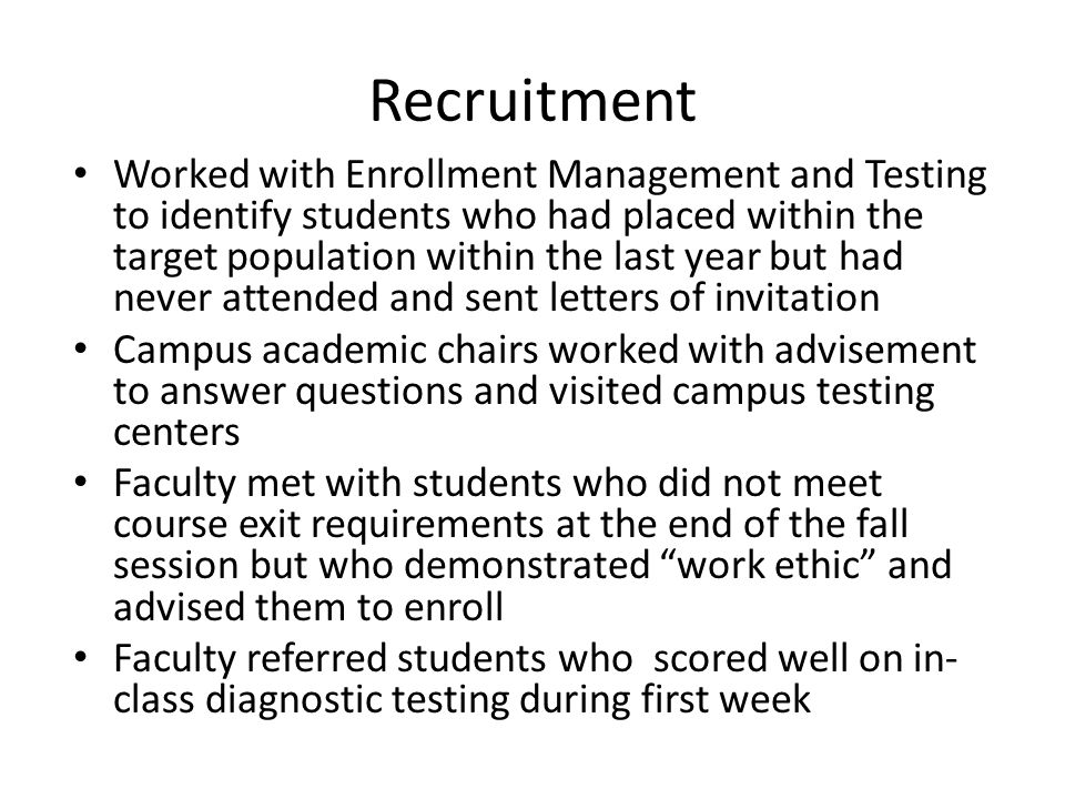 Recruitment Worked with Enrollment Management and Testing to identify students who had placed within the target population within the last year but had never attended and sent letters of invitation Campus academic chairs worked with advisement to answer questions and visited campus testing centers Faculty met with students who did not meet course exit requirements at the end of the fall session but who demonstrated work ethic and advised them to enroll Faculty referred students who scored well on in- class diagnostic testing during first week