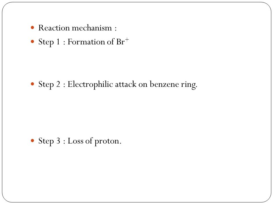 Reaction mechanism : Step 1 : Formation of Br + Step 2 : Electrophilic attack on benzene ring. Step 3 : Loss of proton.