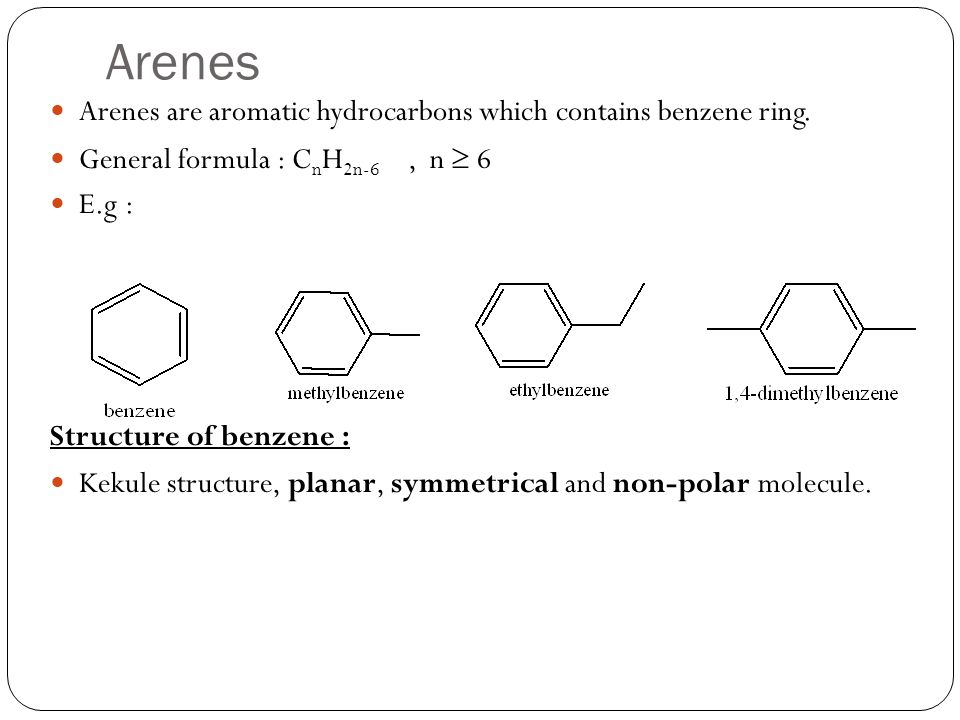 Arenes Arenes are aromatic hydrocarbons which contains benzene ring. General formula : C n H 2n-6, n 6 E.g : Structure of benzene : Kekule structure,