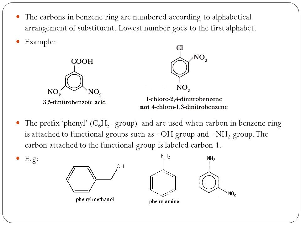 The carbons in benzene ring are numbered according to alphabetical arrangement of substituent. Lowest number goes to the first alphabet. Example: The